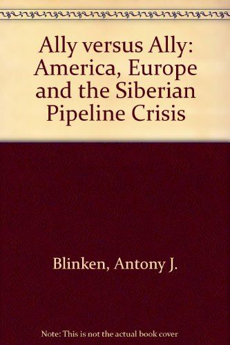 Ally Versus Ally : America, Europe, and the Siberian Pipeline Crisis: Blinken, Antony J.