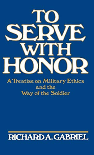9780275927110: To Serve with Honor: A Treatise on Military Ethics and the Way of the Soldier