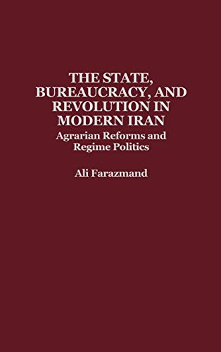 9780275928551: The State, Bureaucracy, and Revolution in Modern Iran: Agrarian Reforms and Regime Politics
