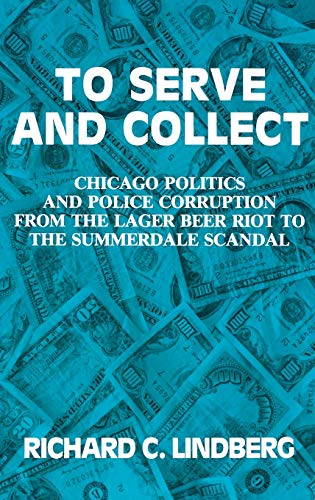 9780275934156: To Serve and Collect: Chicago Politics and Police Corruption from the Lager Beer Riot to the Summerdale Scandal