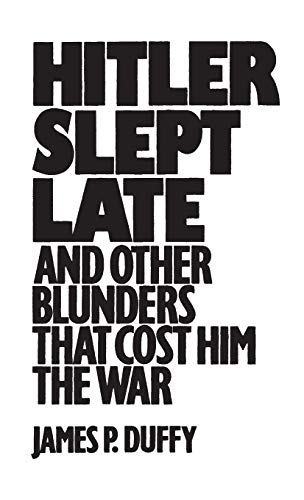 Hitler Slept Late and Other Blunders That: Duffy, James P.