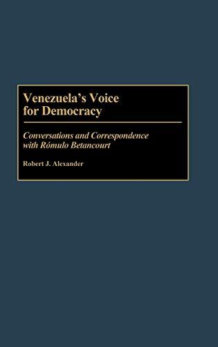 Venezuela's Voice for Democracy: Conversations and Correspondence with Romulo Betancourt: ...