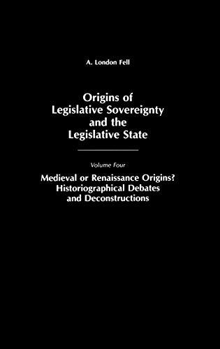 9780275939748: Origins of Legislative Sovereignty and the Legislative State: Medieval or Renaissance Origins? Historiographical Debates and Deconstructions Volume Four