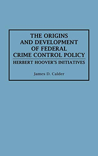 THE ORIGINS AND DEVELOPMENTS OF FEDERAL CRIME CONTROL POLICY. Herbert Hoover's Initiatives.: ...