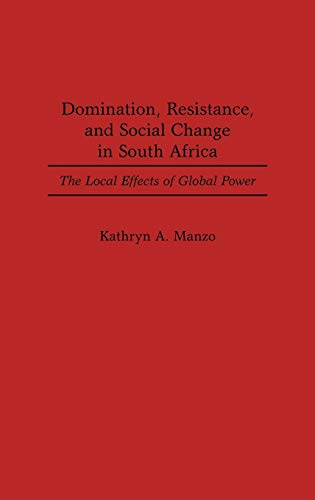 DOMINATION, RESISTANCE, AND SOCIAL CHANGE IN SOUTH AFRICA: THE LOCAL EFFECTS OF GLOBAL POWER