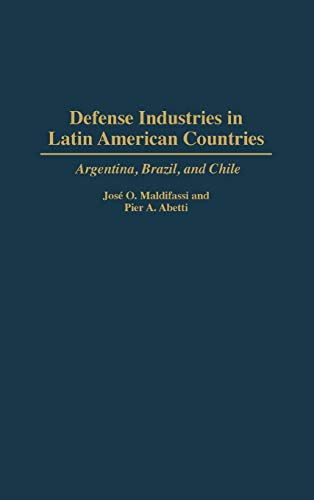 Defense Industries in Latin American Countries: Argentina, Brazil, and Chile: Pier A Abetti