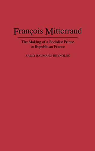 9780275948870: Francois Mitterrand: The Making of a Socialist Prince in Republican France