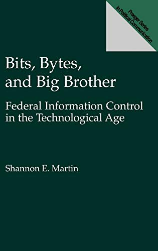 9780275949006: Bits, Bytes, and Big Brother: Federal Information Control in the Technological Age (Praeger Series in Political Communication)