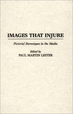 Images That Injure: Pictorial Stereotypes in the: Paul Martin Lester;
