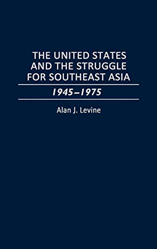 The United States and the Struggle for Southeast Asia: 1945-1975: Alan Levine