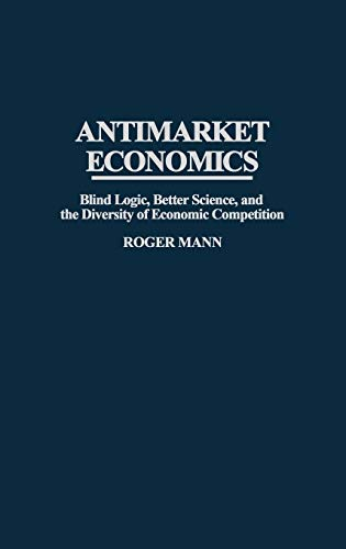9780275954666: Antimarket Economics: Blind Logic, Better Science, and the Diversity of Economic Competition