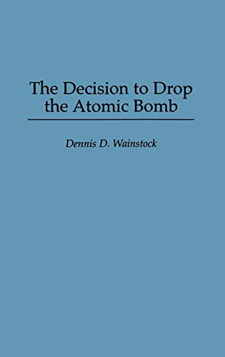 The Decision to Drop the Atomic Bomb: Dennis D. Wainstock