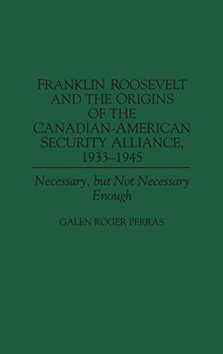 9780275955007: Franklin Roosevelt and the Origins of the Canadian-American Security Alliance, 1933-1945: Necessary, but Not Necessary Enough (Communication)