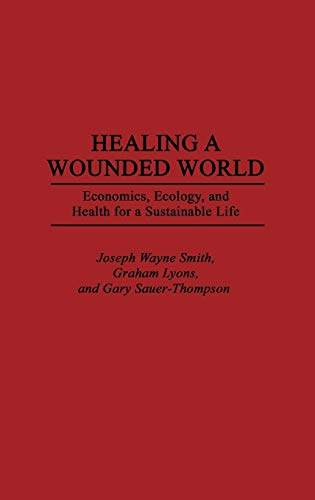 Healing a Wounded World: Economics, Ecology, and: Joseph Wayne Smith,