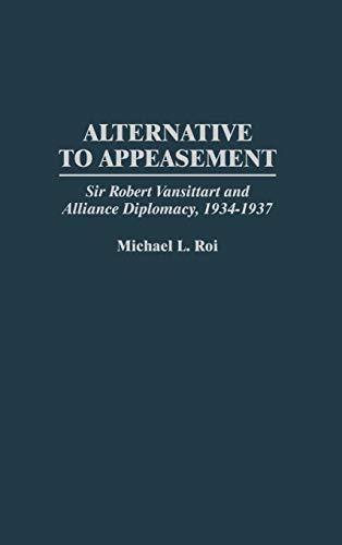 Alternative to Appeasement: Sir Robert Vansittart and Alliance Diplomacy, 1934-1937 (Praeger ...