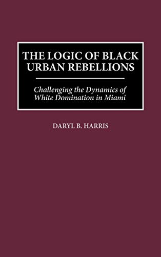 9780275959456: The Logic of Black Urban Rebellions: Challenging the Dynamics of White Domination in Miami