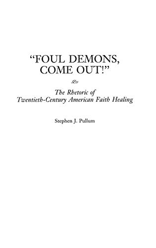 9780275960834: Foul Demons, Come Out! The Rhetoric of Twentieth-Century American Faith Healing