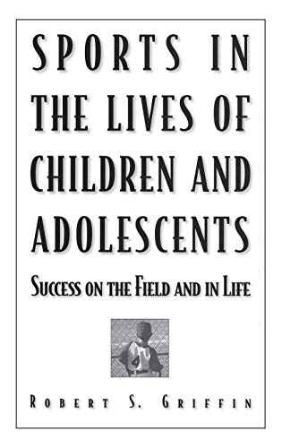 Sports in the Lives of Children and Adolescents: Success on the Field and in Life: Griffin, Robert ...
