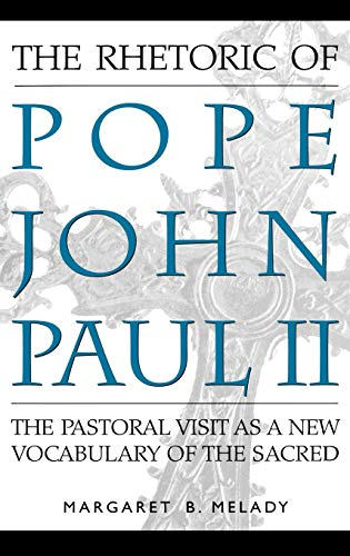 9780275962982: The Rhetoric of Pope John Paul II: The Pastoral Visit As a New Vocabulary of the Sacred