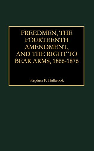 9780275963316: Freedmen, the Fourteenth Amendment, and the Right to Bear Arms, 1866-1876