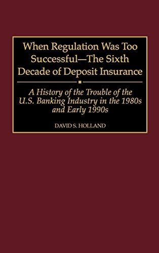 9780275963569: When Regulation Was Too Successful- The Sixth Decade of Deposit Insurance: A History of the Troubles of the U.S. Banking Industry in the 1980s and Early l990s
