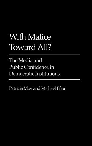 With Malice Toward All?: The Media and Public Confidence in Democratic Institutions (Praeger Series...