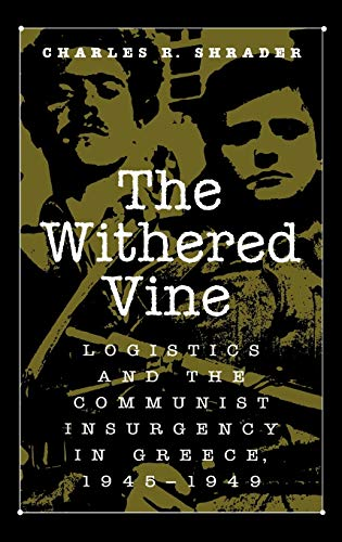 The Withered Vine: Logistics and the Communist Insurgency in Greece, 1945-1949: Charles R. Shrader