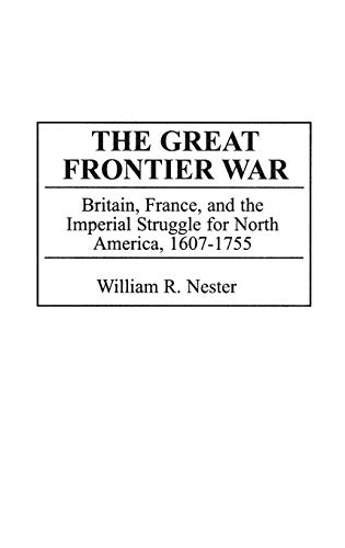 9780275967727: The Great Frontier War: Britain, France, and the Imperial Struggle for North America, 1607-1755