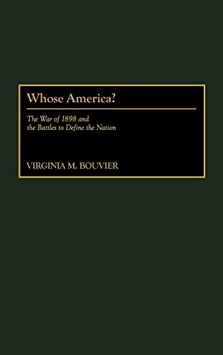 Whose America?: The War of 1898 and the Battles to Define the Nation: Virginia M. Bouvier