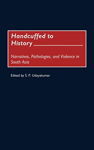 9780275968434: Handcuffed to History: Narratives, Pathologies, and Violence in South Asia