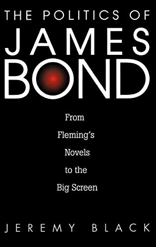 The Politics of James Bond: From Flemings Novels to the Big Screen: Jeremy M. Black