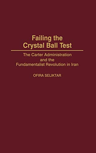 9780275968724: Failing the Crystal Ball Test: The Carter Administration and the Fundamentalist Revolution in Iran