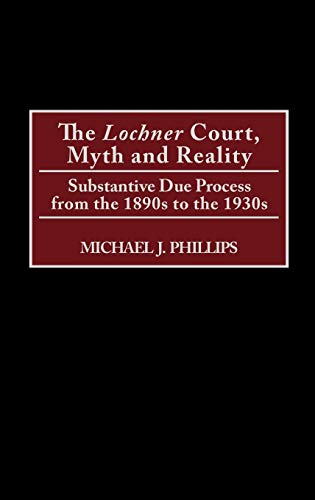 9780275969301: The Lochner Court, Myth and Reality: Substantive Due Process from the 1890s to the 1930s