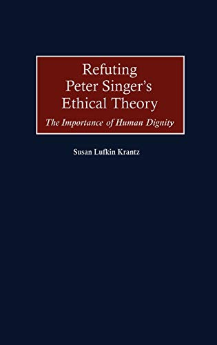 9780275970833: Refuting Peter Singer's Ethical Theory: The Importance of Human Dignity