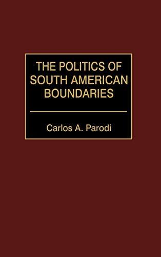 THE POLITICS OF SOUTH AMERICAN BOUNDARIES: Parodi, Carlos A.