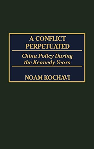 9780275972165: A Conflict Perpetuated: China Policy During the Kennedy Years (International History,)