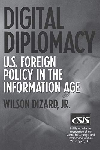 Digital Diplomacy: U.S. Foreign Policy in the Information Age: Wilson Dizard Jr.
