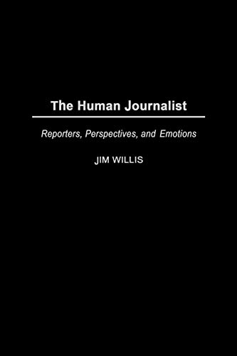 9780275973070: The Human Journalist: Reporters, Perspectives, and Emotions