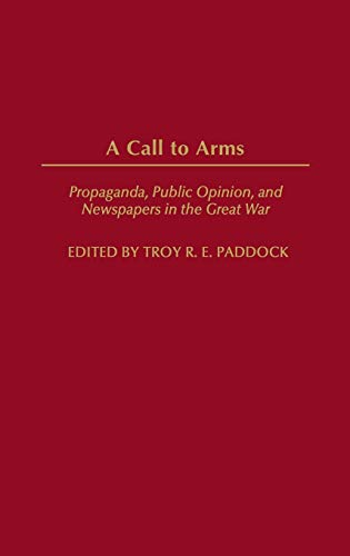 9780275973834: A Call to Arms: Propaganda, Public Opinion, and Newspapers in the Great War (Perspectives on the Twentieth Century)