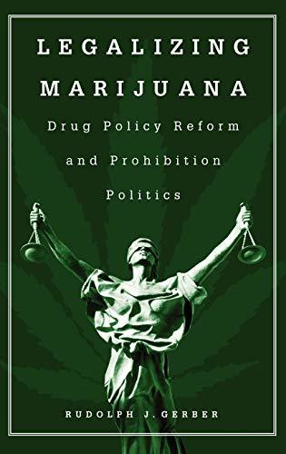 Legalizing Marijuana: Drug Policy Reform and Prohibition: Rudolph J. Gerber