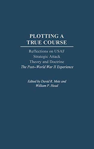 9780275977177: Plotting a True Course: Reflections on USAF Strategic Attack Theory and Doctrine The Post World War II Experience
