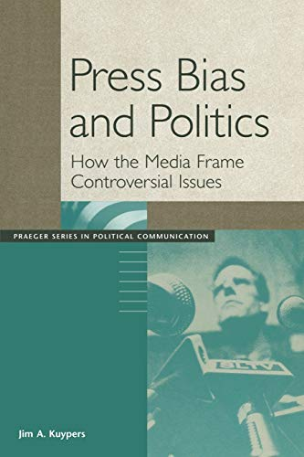9780275977597: Press Bias and Politics: How the Media Frame Controversial Issues (Praeger Series in Political Communication (Paperback))