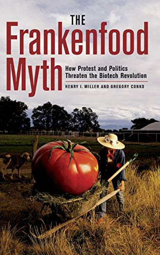 THE FRANKENFOOD MYTH How Protest and Politics Threaten the Biotech Revolution: Miller, Henry I with...