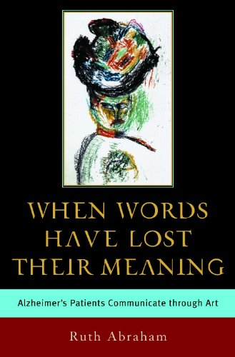 When Words Have Lost Their Meaning: Alzheimer's Patients Communicate through Art: Abraham, ...