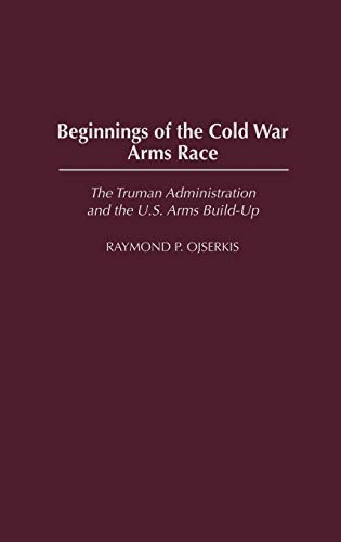 9780275980160: Beginnings of the Cold War Arms Race: The Truman Administration and the U.S. Arms Build-Up