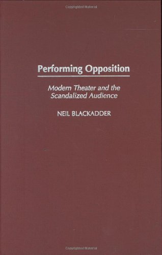 9780275980566: Performing Opposition: Modern Theater and the Scandalized Audience