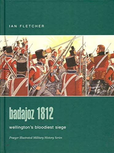 9780275986179: Badajoz 1812: Wellington's Bloodiest Siege (Praeger Illustrated Military History)