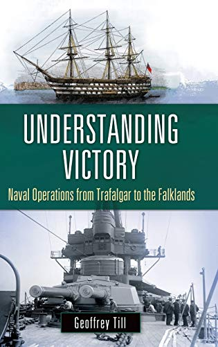 Understanding victory: Naval Operations from Trafalgar to the Falklands (War, Technology and ...