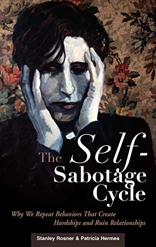 The Self-Sabotage Cycle : Why We Repeat Behaviors That Create Hardships and Ruin Relationships