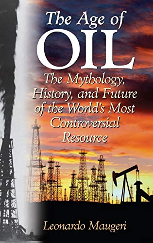 9780275990084: The Age of Oil: The Mythology, History, And Future of the World's Most Controversial Resource